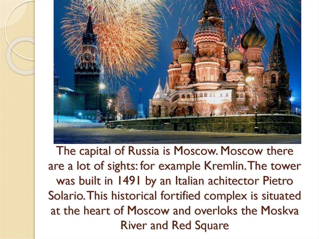 The capital of Russia is Moscow. Moscow there are a lot of sights: for example Kremlin. The tower was built in 1491 by an