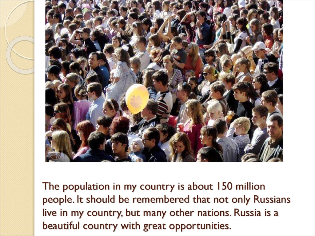 The population in my country is about 150 million people. It should be remembered that not only Russians live in my country,