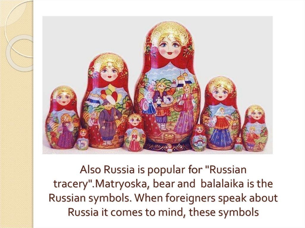 "Also Russia is popular for ""Russian tracery"".Matryoska, bear and balalaika is the Russian symbols. When foreigners speak about"