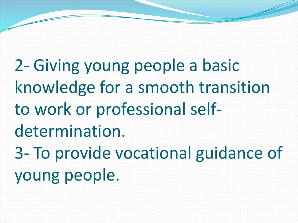 2- Giving young people a basic knowledge for a smooth transition to work or professional self-determination. 3- To provide
