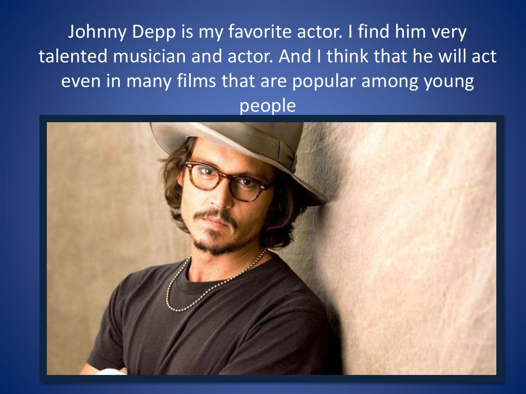 Johnny Depp is my favorite actor. I find him very talented musician and actor. And I think that he will act even in many films