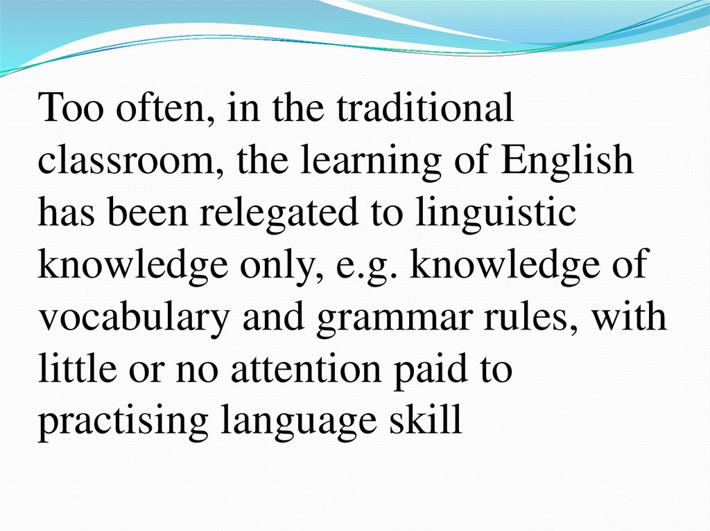 Too often, in the traditional classroom, the learning of English has been relegated to linguistic knowledge only, e.g.