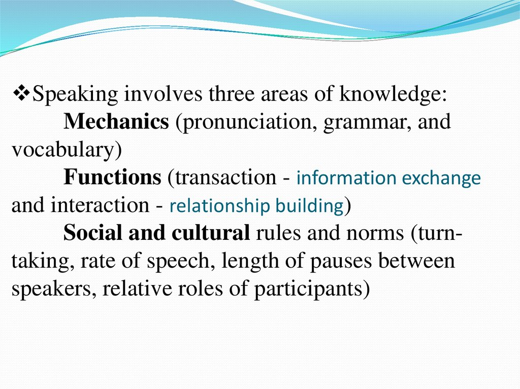 Speaking involves three areas of knowledge: Mechanics (pronunciation, grammar, and vocabulary) Functions (transaction -