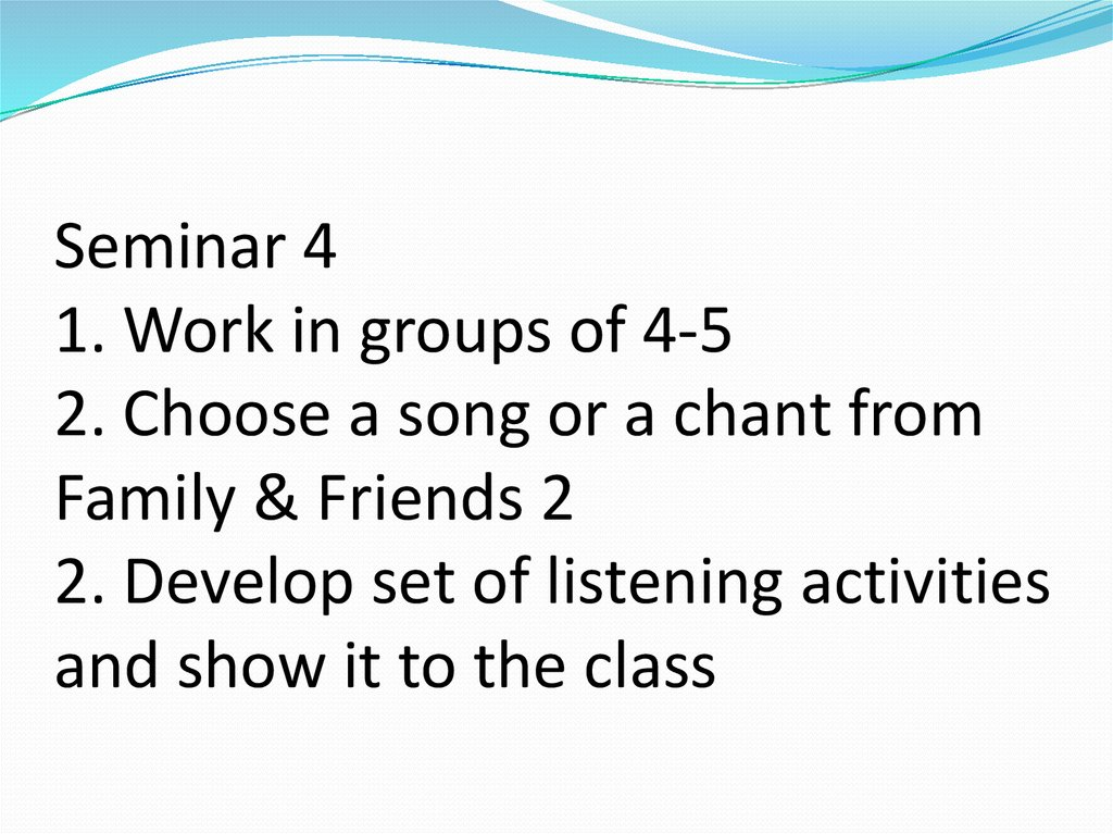 Seminar 4 1. Work in groups of 4-5 2. Choose a song or a chant from Family & Friends 2 2. Develop set of listening activities
