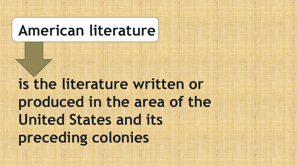 American literature is the literature written or produced in the area of the United States and its preceding colonies