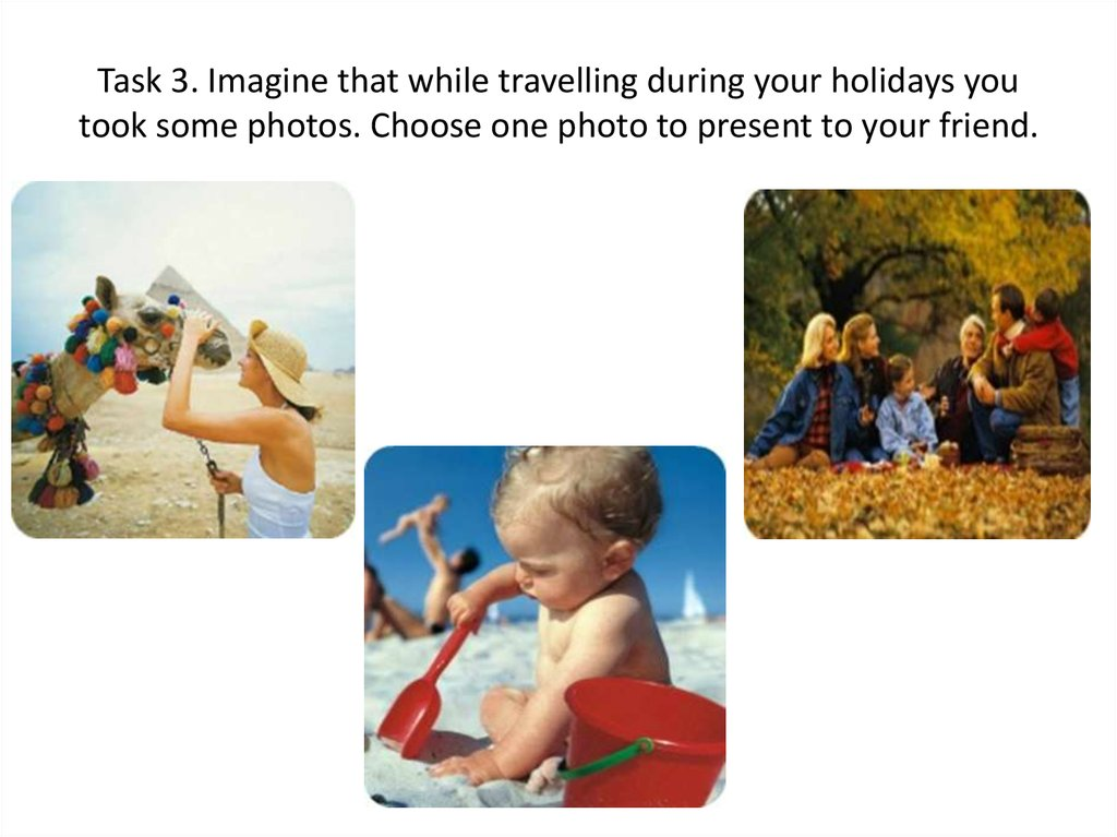 Task 3. Imagine that while travelling during your holidays you took some photos. Choose one photo to present to your friend.