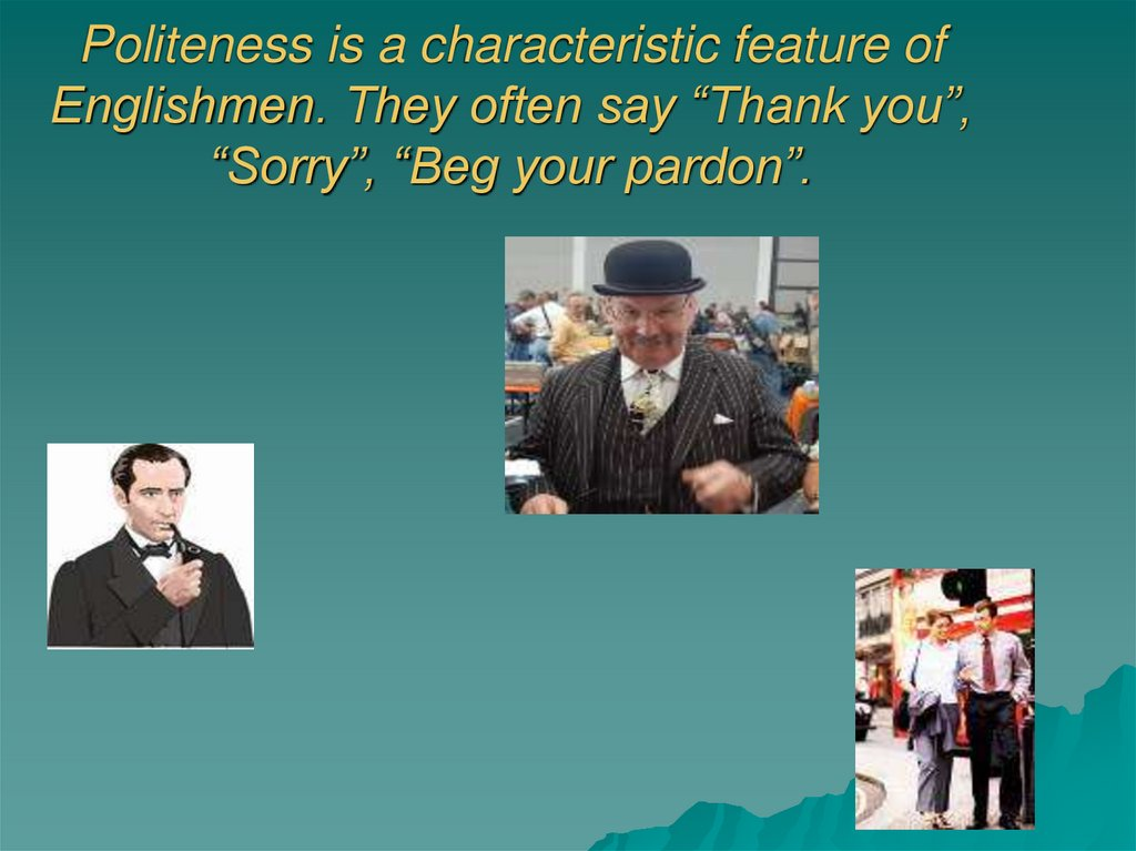 "Politeness is a characteristic feature of Englishmen. They often say ""Thank you"", ""Sorry"", ""Beg your pardon""."