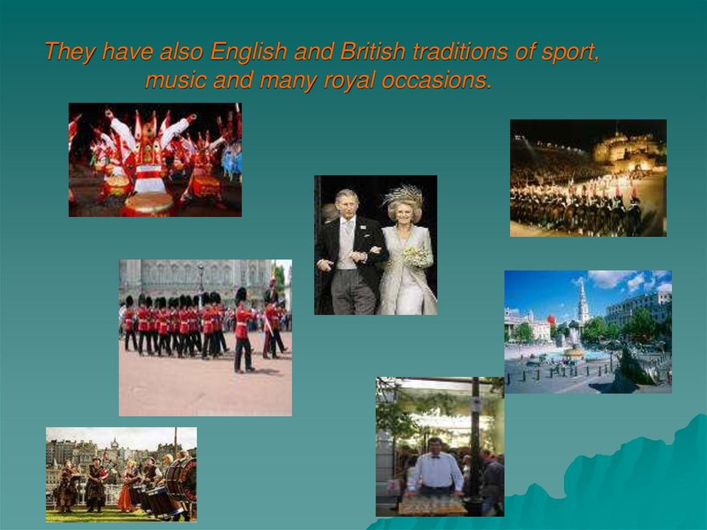They have also English and British traditions of sport, music and many royal occasions.