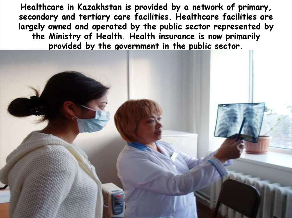 Healthcare in Kazakhstan is provided by a network of primary, secondary and tertiary care facilities. Healthcare facilities are