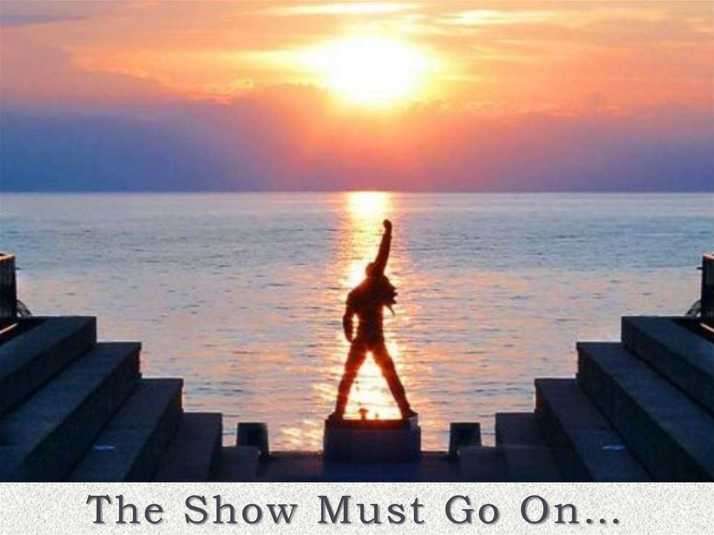 The Show Must Go On…