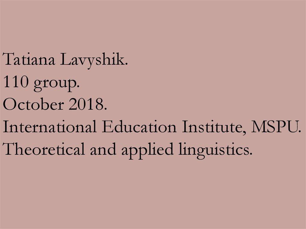 Tatiana Lavyshik. 110 group. October 2018. International Education Institute, MSPU. Theoretical and applied linguistics.