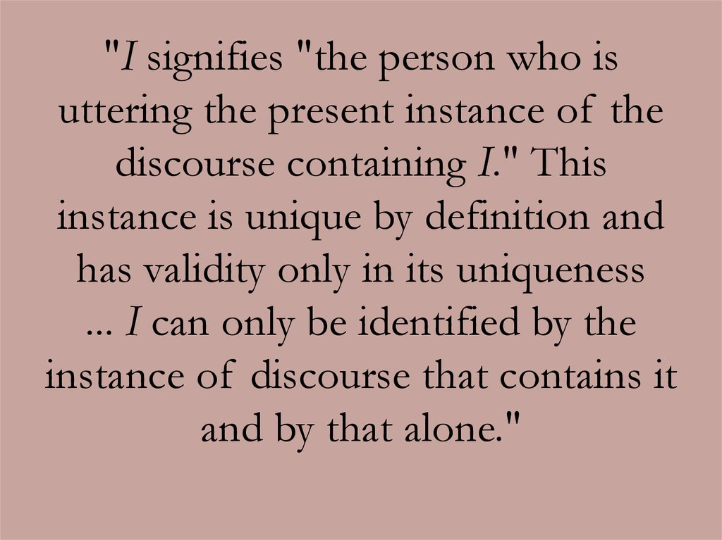 """I signifies ""the person who is uttering the present instance of the discourse containing I."" This instance is unique by"