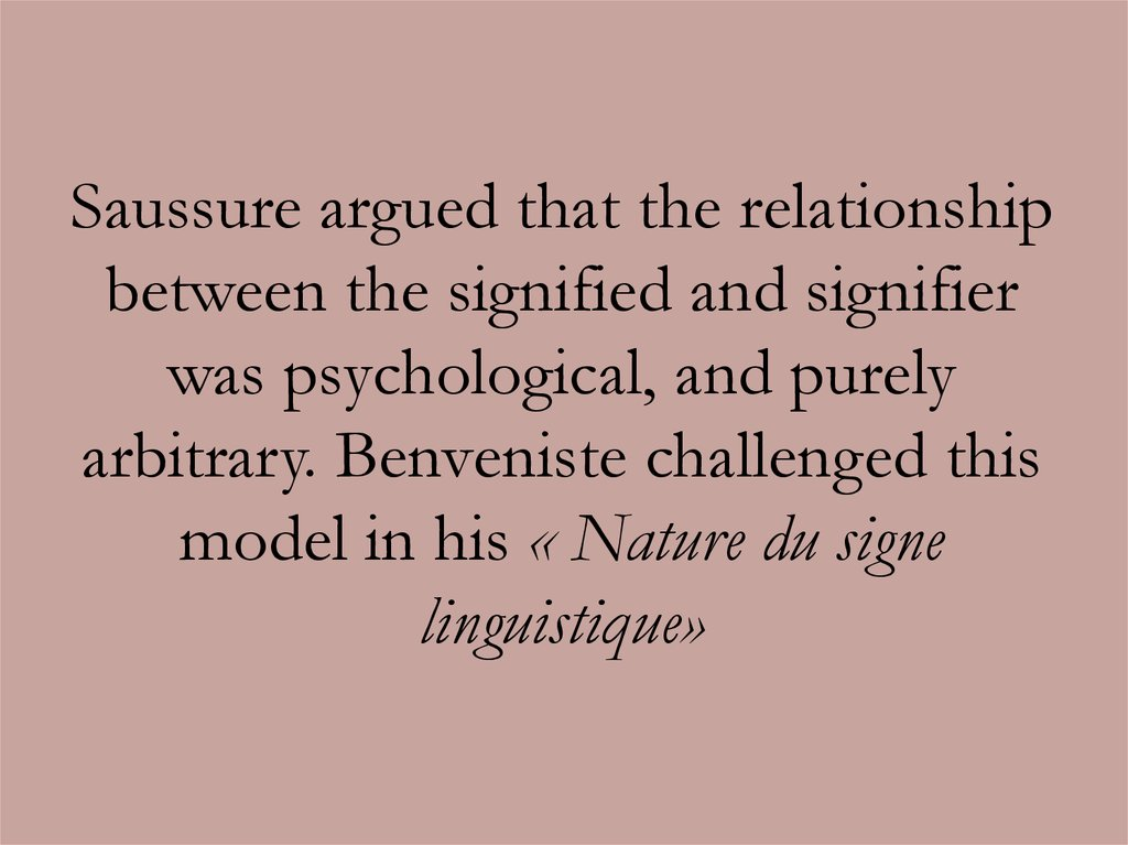Saussure argued that the relationship between the signified and signifier was psychological, and purely arbitrary. Benveniste