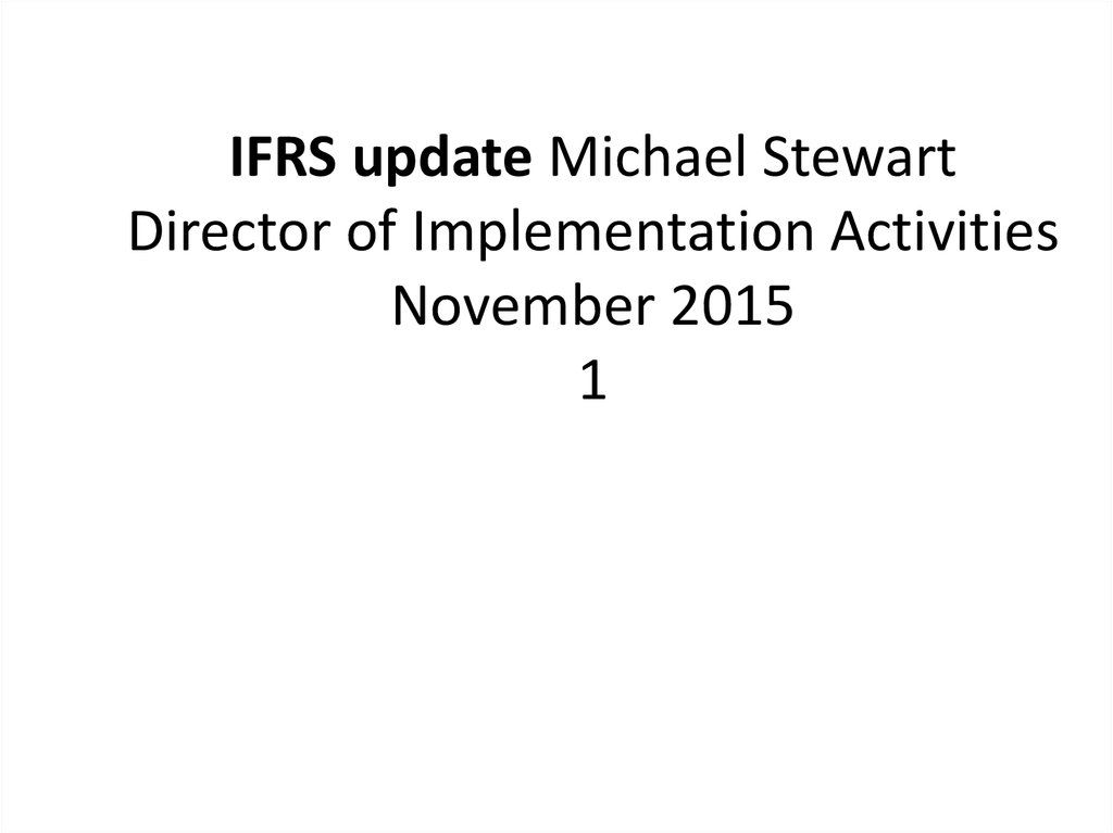 IFRS update Michael Stewart Director of Implementation Activities November 2015 1