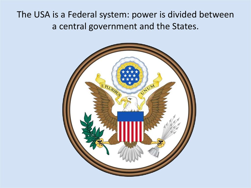 The USA is a Federal system: power is divided between a central government and the States.