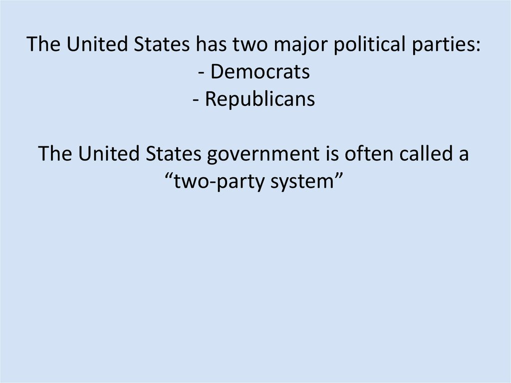 The United States has two major political parties: - Democrats - Republicans The United States government is often called a