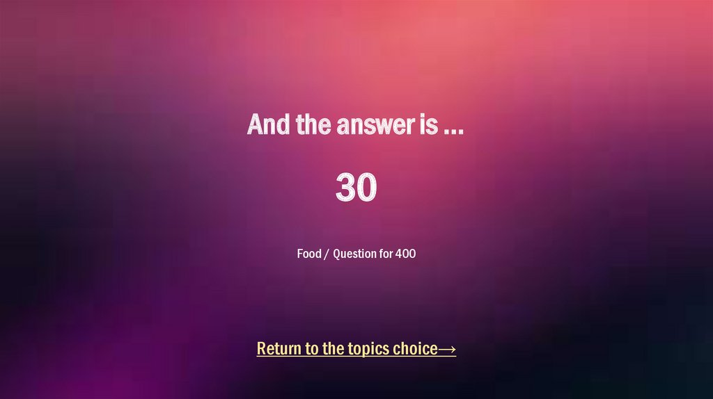 And the answer is ... 30 Food / Question for 400