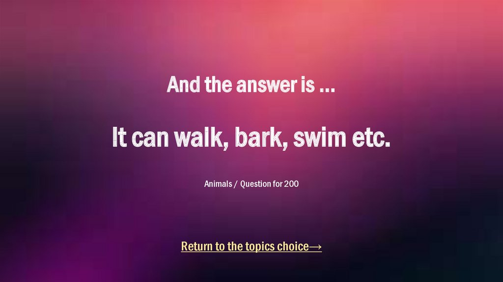 And the answer is ... It can walk, bark, swim etc. Animals / Question for 200
