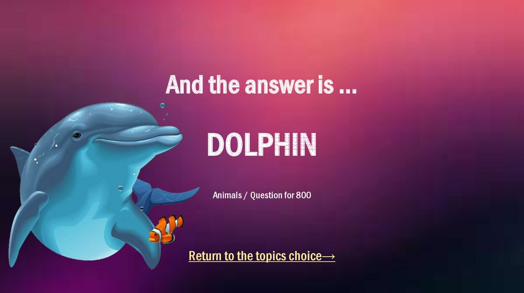 And the answer is ... DOLPHIN Animals / Question for 800