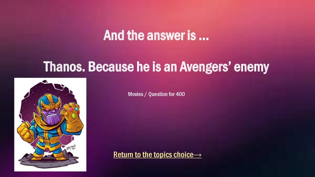 And the answer is ... Thanos. Because he is an Avengers' enemy Movies / Question for 400
