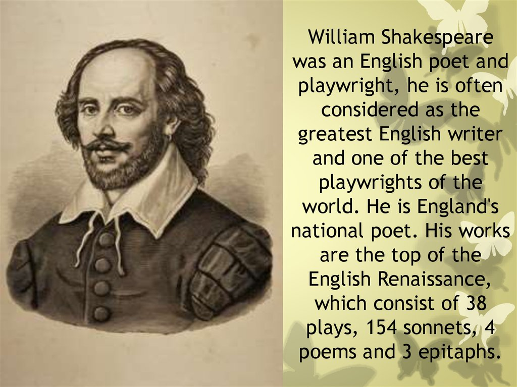William Shakespeare was an English poet and playwright, he is often considered as the greatest English writer and one of the