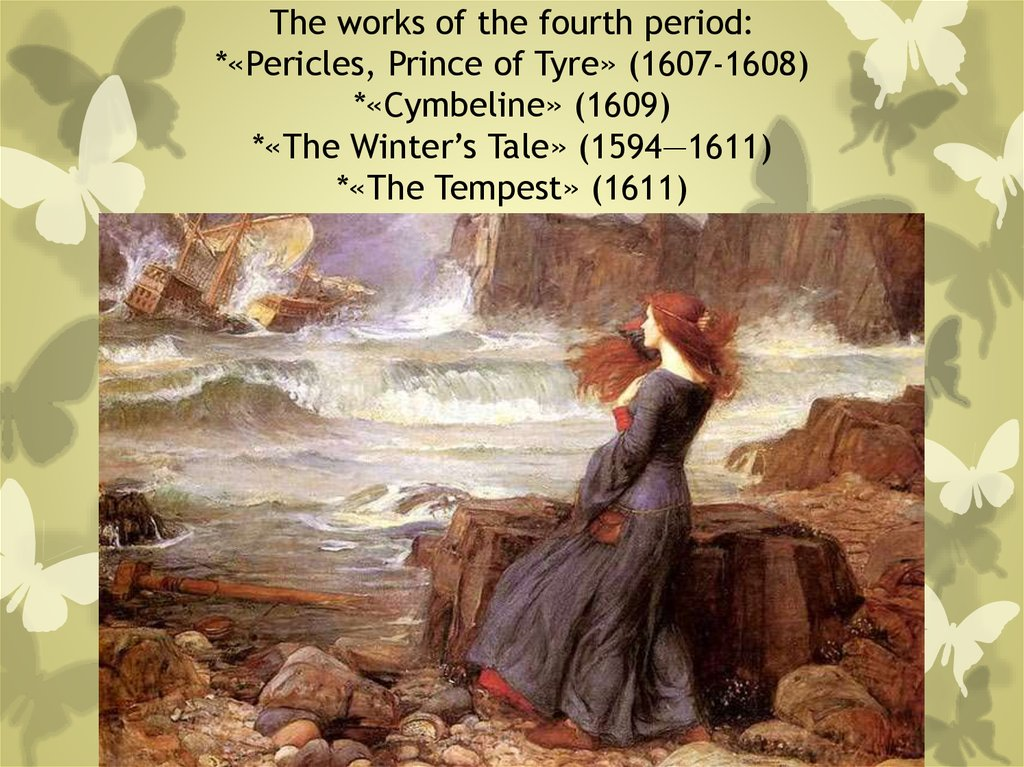 The works of the fourth period: *«Pericles, Prince of Tyre» (1607-1608) *«Cymbeline» (1609) *«The Winter's Tale» (1594—1611)