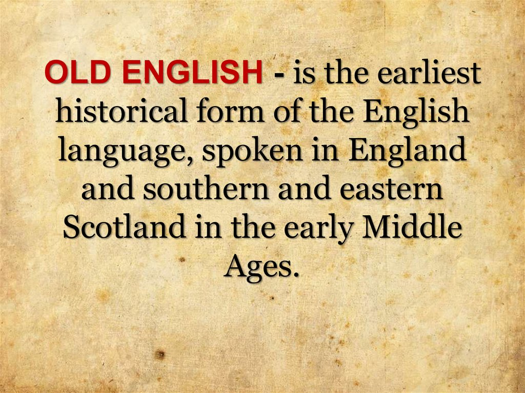 OLD ENGLISH - is the earliest historical form of the English language, spoken in England and southern and eastern Scotland in