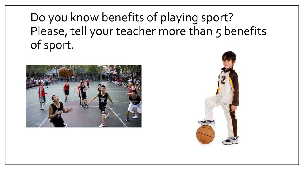 Do you know benefits of playing sport? Please, tell your teacher more than 5 benefits of sport.