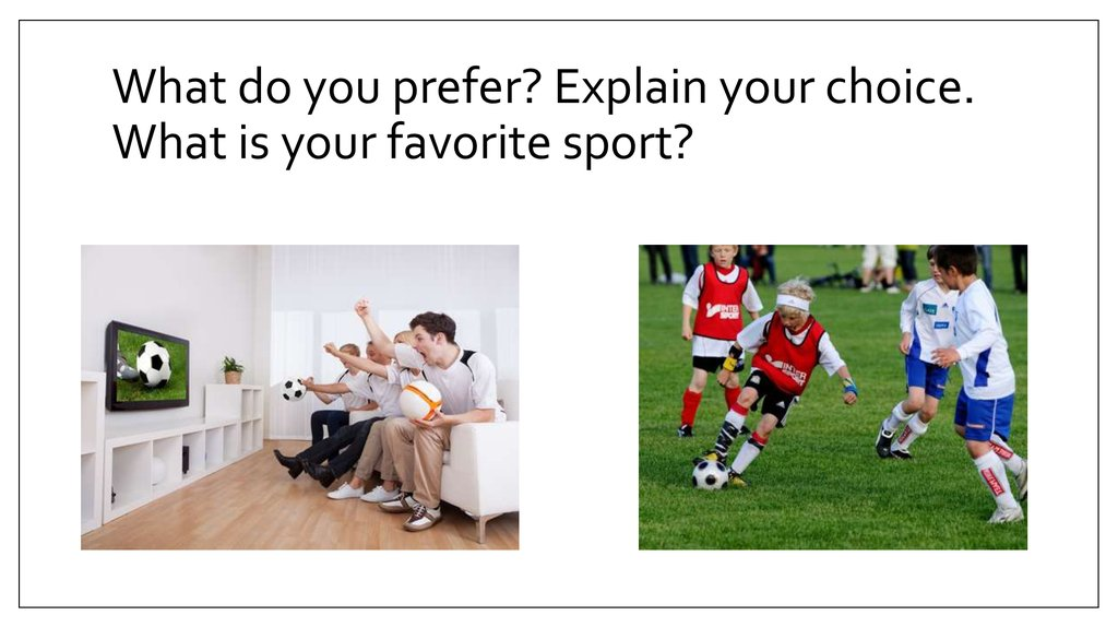 What do you prefer? Explain your choice. What is your favorite sport?