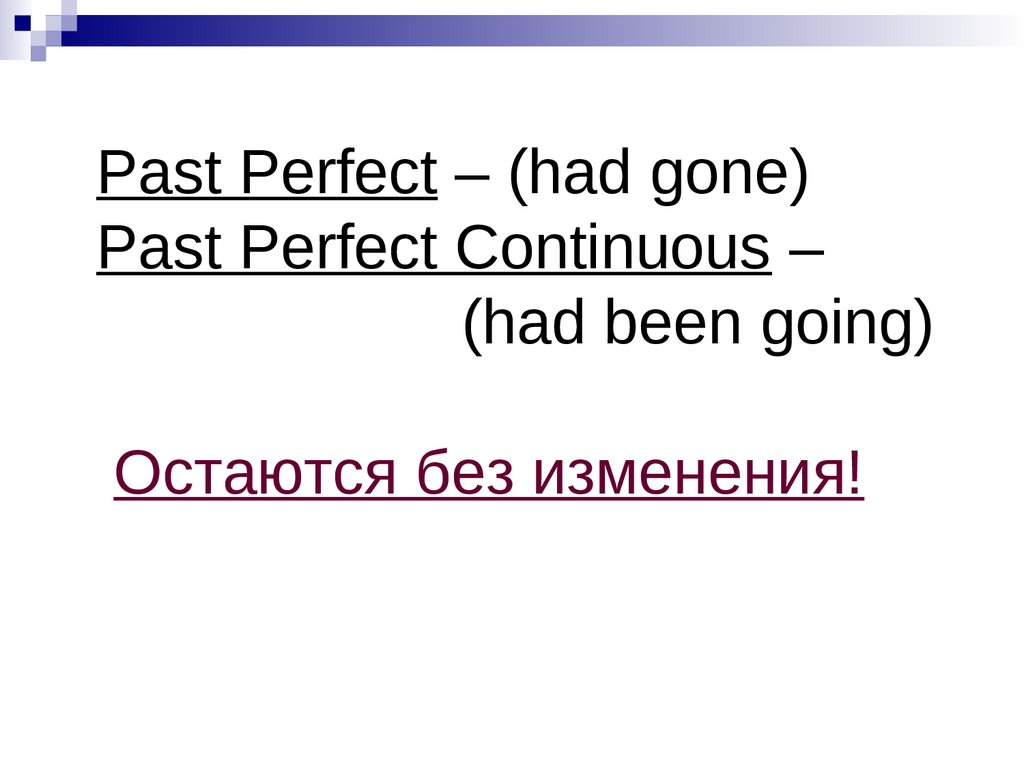 Past Perfect – (had gone) Past Perfect Continuous – (had been going) Остаются без изменения!