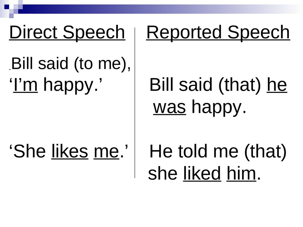 Direct Speech Reported Speech Bill said (to me), 'I'm happy.' Bill said (that) he was happy. 'She likes me.' He told me (that)