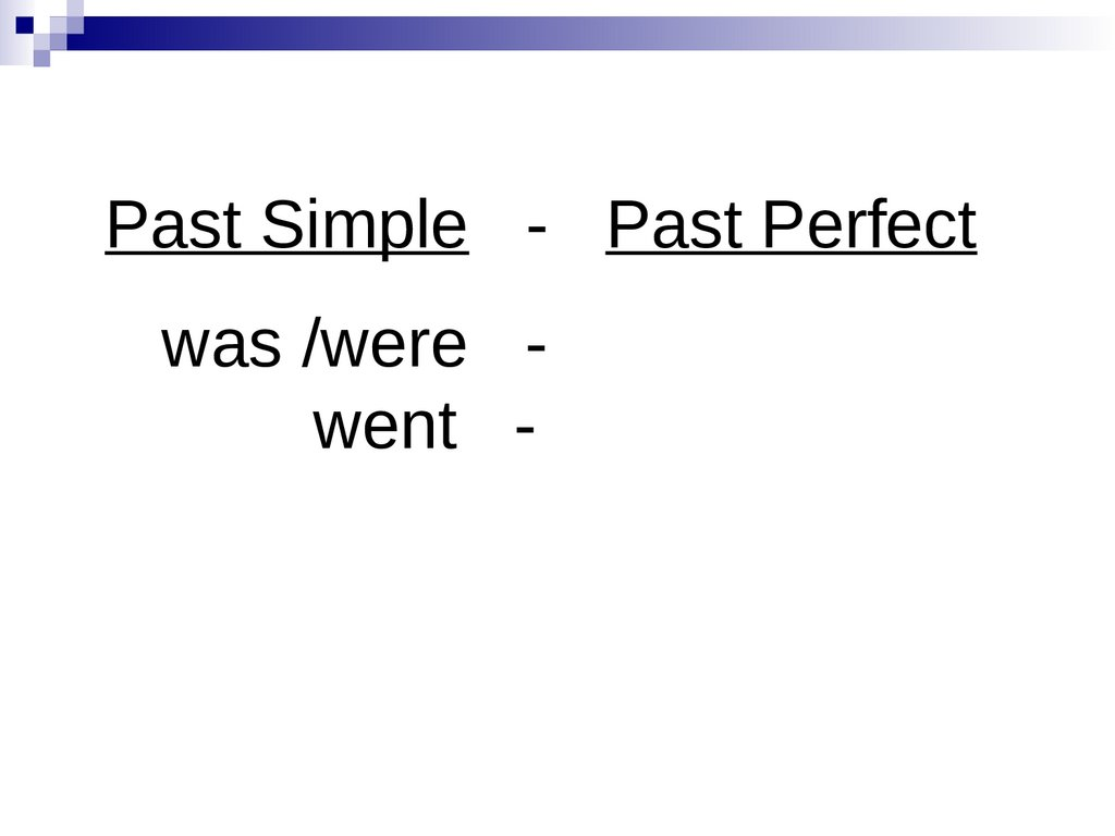 Past Simple - Past Perfect was /were - went -