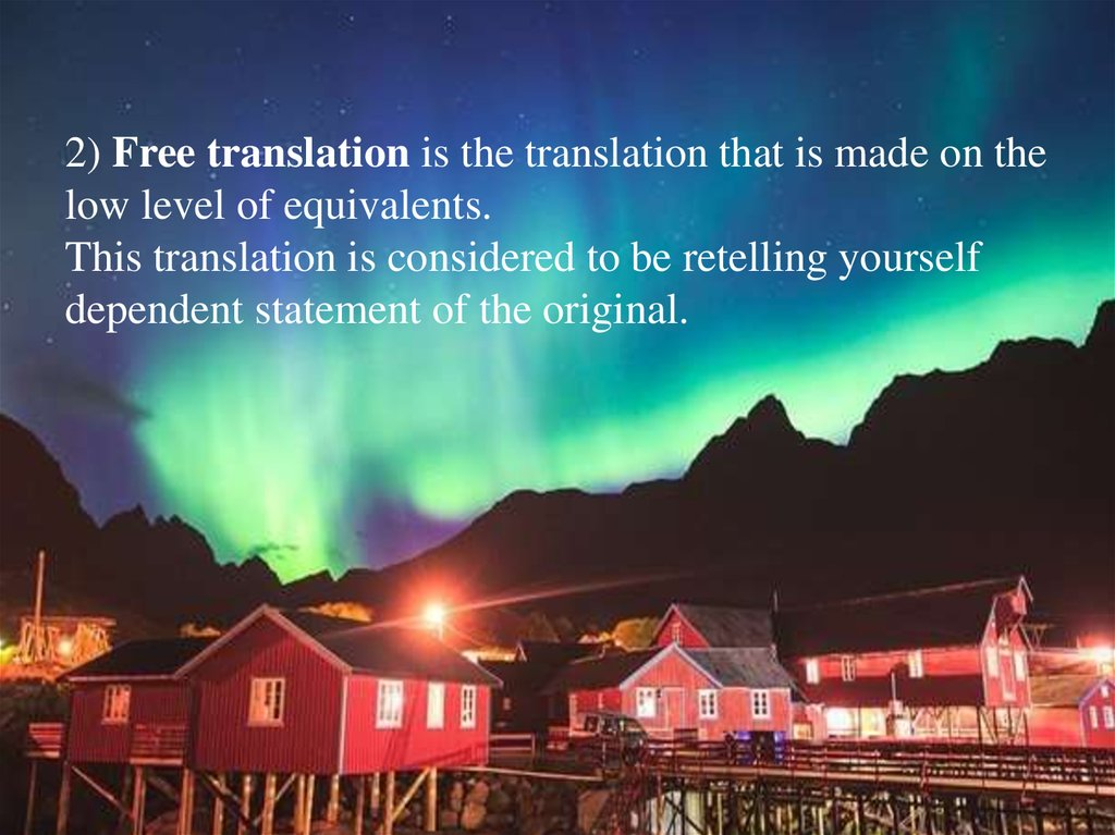 2) Free translation is the translation that is made on the low level of equivalents. This translation is considered to be