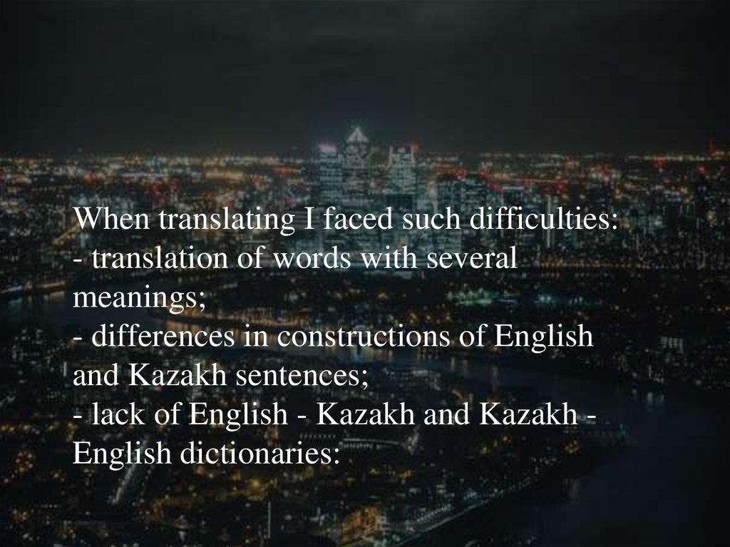 When translating I faced such difficulties: - translation of words with several meanings; - differences in constructions of