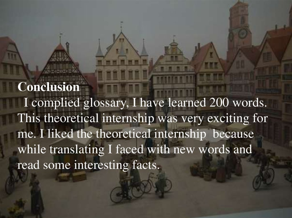 Сonclusion I complied glossary, I have learned 200 words. This theoretical internship was very exciting for me. I liked the