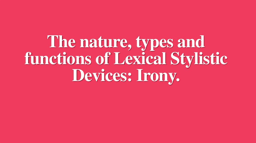 The nature, types and functions of Lexical Stylistic Devices: Irony.