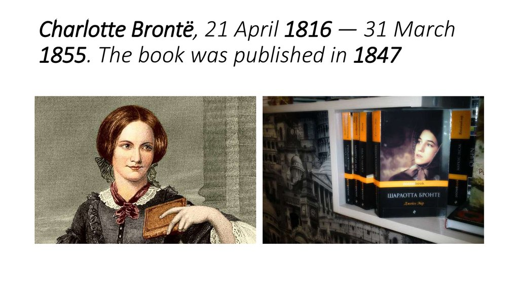 Charlotte Brontë, 21 April 1816 — 31 March 1855. The book was published in 1847