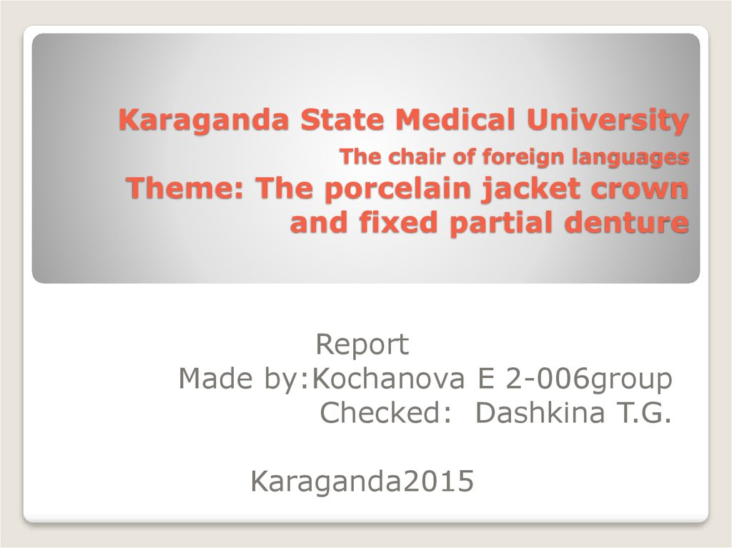 Karaganda State Medical University The chair of foreign languages Theme: The porcelain jacket crown and fixed partial denture
