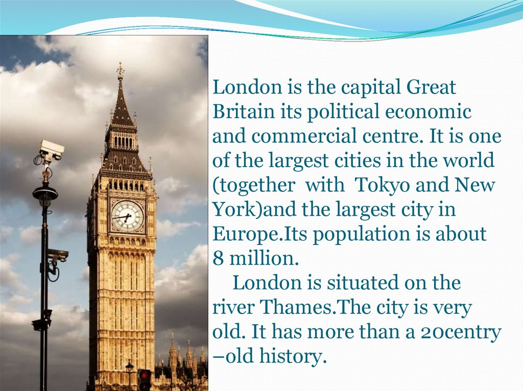 London is the capital Great Britain its political economic and commercial centre. It is one of the largest cities in the world