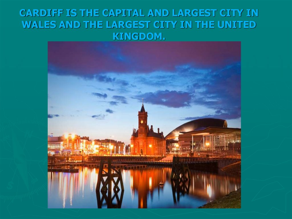 CARDIFF IS THE CAPITAL AND LARGEST CITY IN WALES AND THE LARGEST CITY IN THE UNITED KINGDOM.