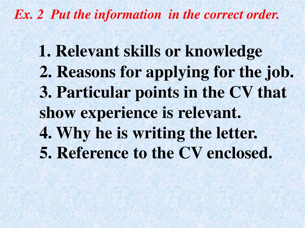 1. Relevant skills or knowledge 2. Reasons for applying for the job. 3. Particular points in the CV that show experience is