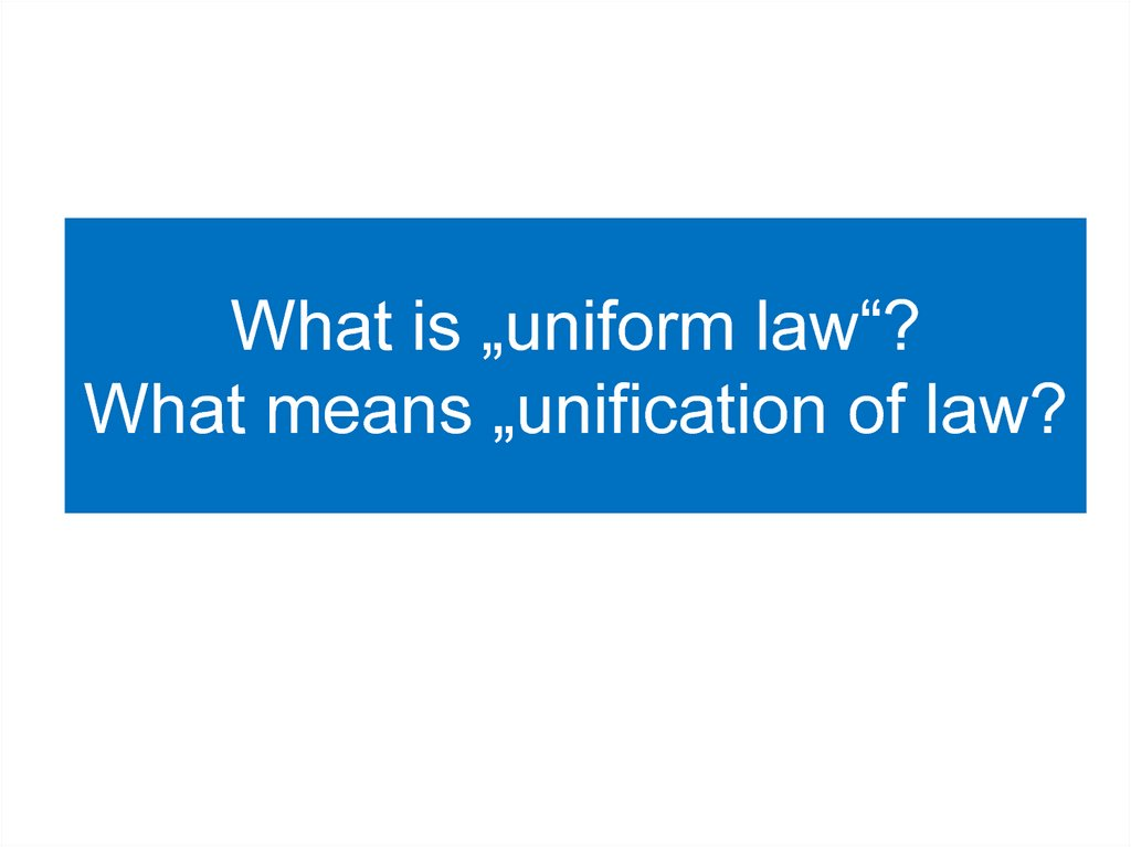 "What is ""uniform law""? What means ""unification of law?"