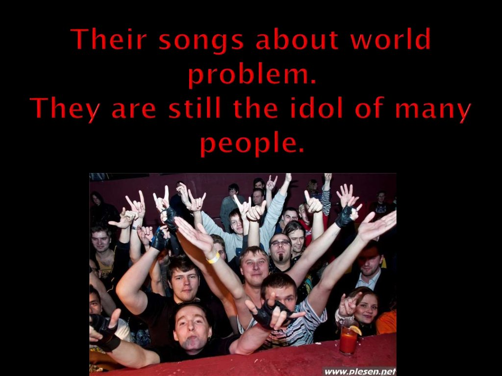 Their songs about world problem. They are still the idol of many people.