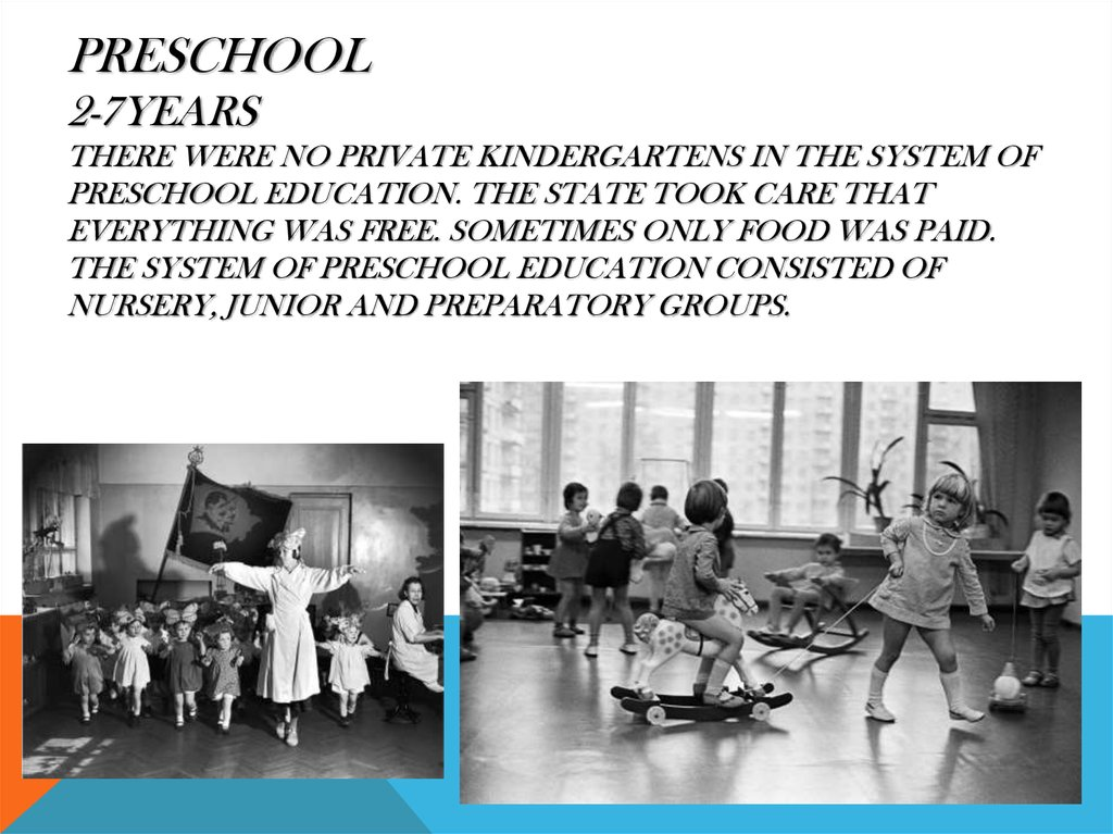Preschool 2-7years There were no private kindergartens in the system of preschool education. The state took care that