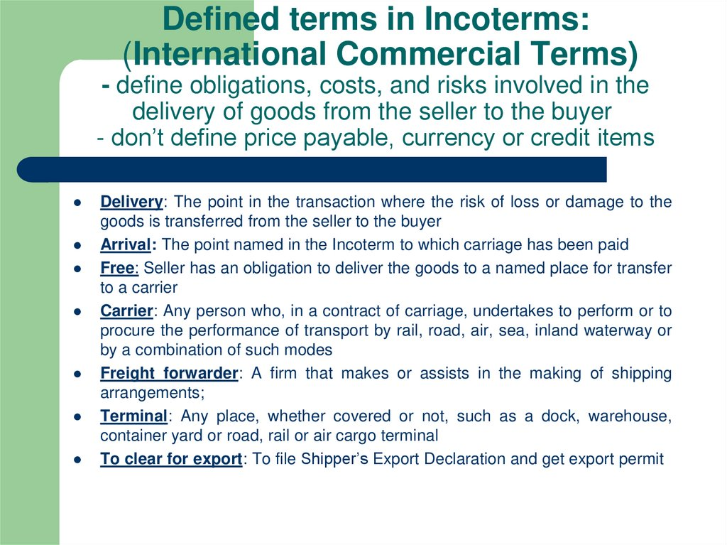 Defined terms in Incoterms:  (International Commercial Terms) - define obligations, costs, and risks involved in the delivery