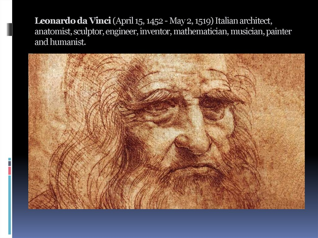 Leonardo da Vinci (April 15, 1452 - May 2, 1519) Italian architect, anatomist, sculptor, engineer, inventor, mathematician,