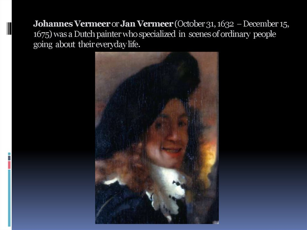 Johannes Vermeer or Jan Vermeer (October 31, 1632  December 15, 1675) was a Dutch painter who specialized in scenes of