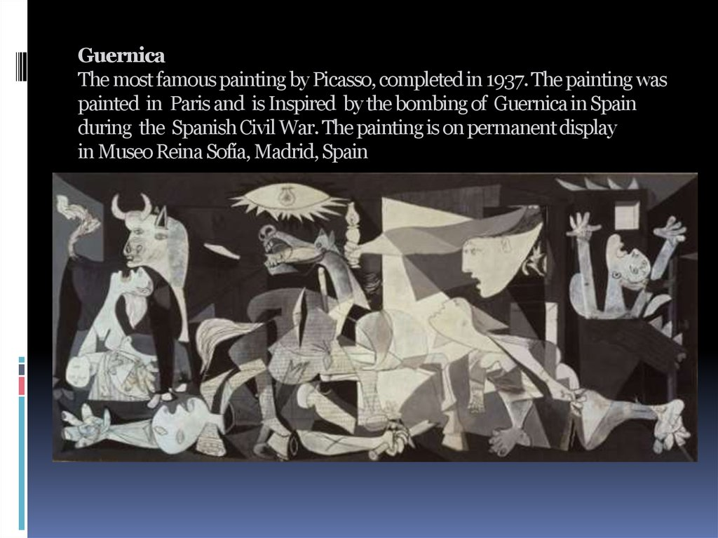 Guernica The most famous painting by Picasso, completed in 1937. The painting was painted in Paris and is Inspired by the