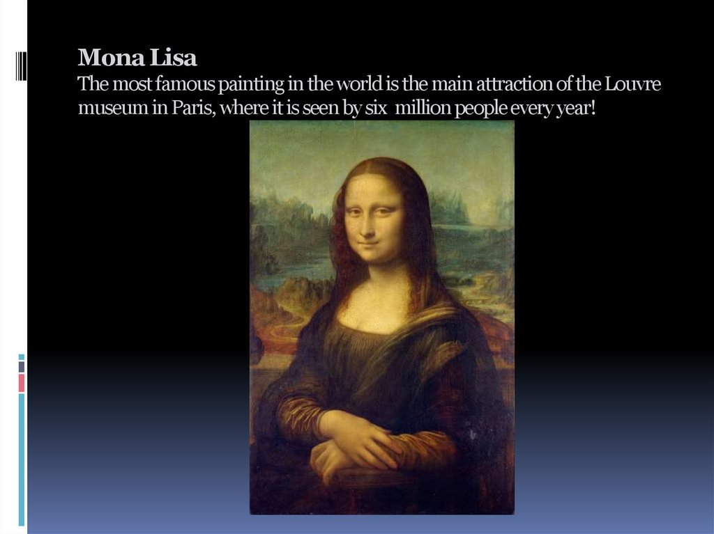 Mona Lisa The most famous painting in the world is the main attraction of the Louvre museum in Paris, where it is seen by six