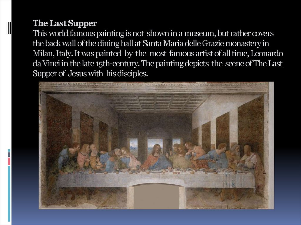 The Last Supper This world famous painting is not shown in a museum, but rather covers the back wall of the dining hall at